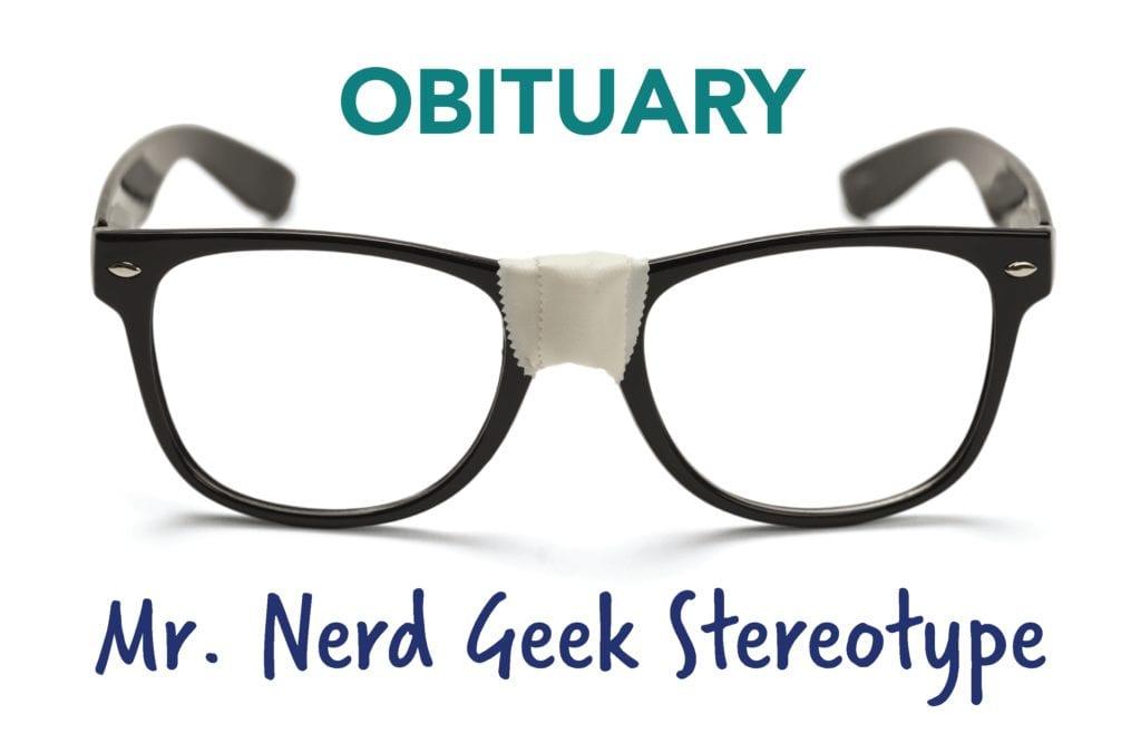Obituary: Mr. Nerd Geek Stereotype